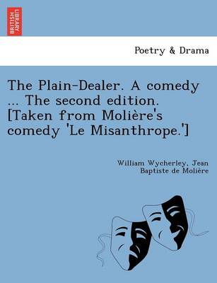 The Plain-Dealer. a Comedy ... the Second Edition. [Taken from Molie Re's Comedy 'le Misanthrope.']