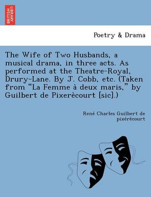 """The Wife of Two Husbands, a Musical Drama, in Three Acts. as Performed at the Theatre-Royal, Drury-Lane. by J. Cobb, Etc. (Taken from """"La Femme a Deux Maris,"""" by Guilbert de Pixere Court [Sic].)"""