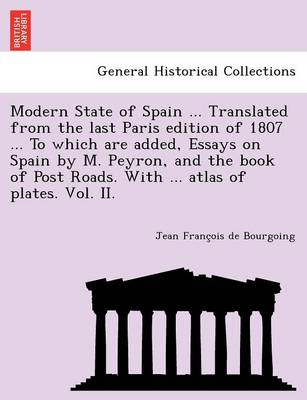 Modern State of Spain ... Translated from the Last Paris Edition of 1807 ... to Which Are Added, Essays on Spain by M. Peyron, and the Book of Post Roads. with ... Atlas of Plates. Vol. II.