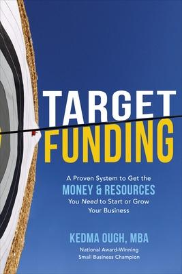 Target Funding: A Proven System to Get the Money and Resources You Need to Start or Grow Your Business