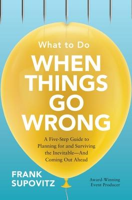 What to Do When Things Go Wrong: A Five-Step Guide to Planning for and Surviving the Inevitable-And Coming Out Ahead