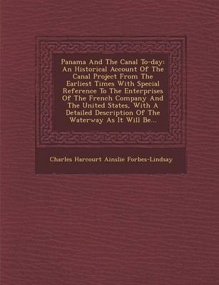 Panama and the Canal To-Day: An Historical Account of the Canal Project from the Earliest Times with Special Reference to the Enterprises of the Fr