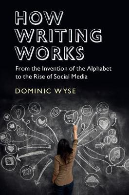 How Writing Works: From the Invention of the Alphabet to the Rise of Social Media