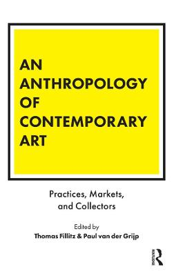 An Anthropology of Contemporary Art: Practices, Markets, and Collectors