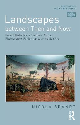 Landscapes between Then and Now: Recent Histories in Southern African Photography, Performance and Video Art
