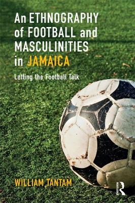 An Ethnography of Football and Masculinities in Jamaica: Letting the Football Talk