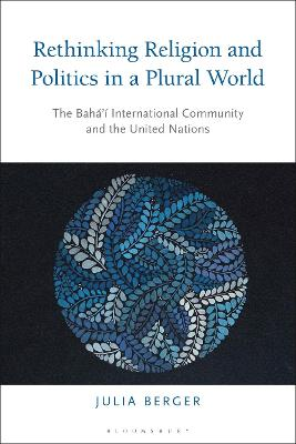 Rethinking Religion and Politics in a Plural World: The Baha'i International Community and the United Nations