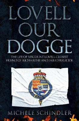 Lovell our Dogge: The Life of Viscount Lovell, Closest Friend of Richard III and Failed Regicide