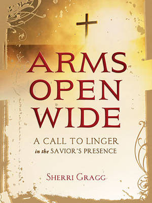 Arms Open Wide: A Call to Linger in the Savior's Presence