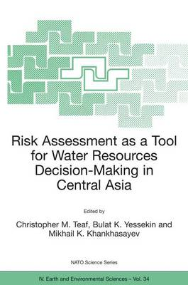 Risk Assessment as a Tool for Water Resources Decision-Making in Central Asia: Proceedings of the NATO Advanced Research Workshop on Risk Assessment as a Tool for Water Resources Decision-Making in Central Asia Almaty, Kazakhstan 23-25 September 2002