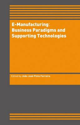 E-Manufacturing: Business Paradigms and Supporting Technologies: 18th International Conference on CAD/CAM Robotics and Factories of the Future (CARs&FOF) July 2002, Porto, Portugal