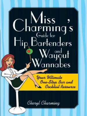 Miss Charming's Guide for Hip Bartenders and Wayout Wannabes: Your Ultimate One-Stop Bar and Cocktail Resource