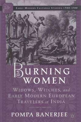 Burning Women: Widows, Witches, and Early Modern European Travelers in India