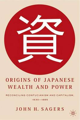 Origins of Japanese Wealth and Power: Reconciling Confucianism and Capitalism, 1830-1885
