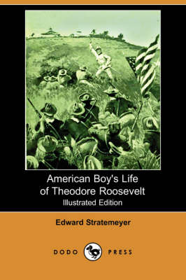 American Boy's Life of Theodore Roosevelt (Illustrated Edition) (Dodo Press)
