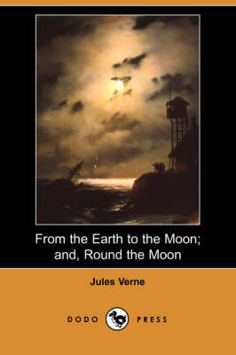 From the Earth to the Moon; And, Round the Moon (Dodo Press)