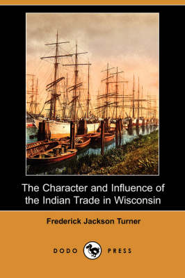 The Character and Influence of the Indian Trade in Wisconsin (Dodo Press)