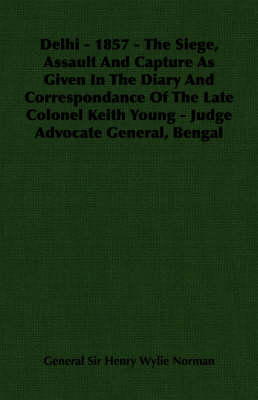 Delhi - 1857 - The Siege, Assault And Capture As Given In The Diary And Correspondance Of The Late Colonel Keith Young - Judge Advocate General, Bengal