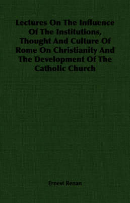 Lectures On The Influence Of The Institutions, Thought And Culture Of Rome On Christianity And The Development Of The Catholic Church