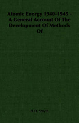Atomic Energy 1940-1945 - A General Account Of The Development Of Methods Of