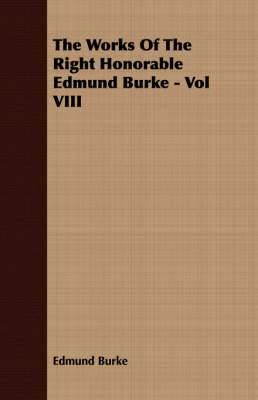 The Works Of The Right Honorable Edmund Burke - Vol VIII