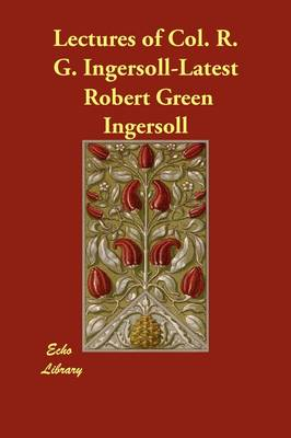 Lectures of Col. R. G. Ingersoll-Latest