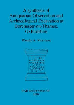 A synthesis of antiquarian observation and archaeological excavation at Dorchester-on-Thames, Oxfordshire