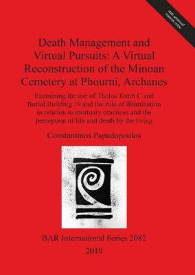 Death Management and Virtual Pursuits: A Virtual Reconstruction of the Minoan Cemetery at Phourni Archanes: Examining the use of Tholos Tomb C and Burial Building 19 and the role of illumination in relation to mortuary practices and the perception of life
