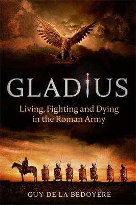 Gladius: Living, Fighting and Dying in the Roman Army