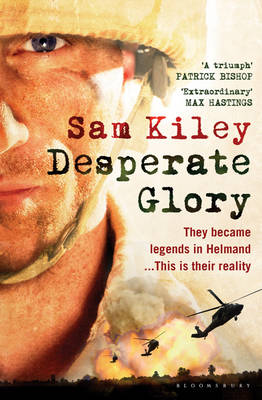 Desperate Glory: At War in Helmand with Britain's 16 Air Assault Brigade