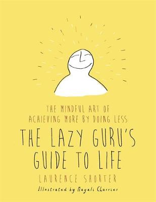 The Lazy Guru's Guide to Life: The Mindful Art of Achieving More by Doing Less