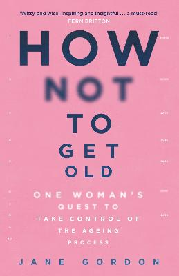 How Not To Get Old: One Woman's Quest to Take Control of the Ageing Process