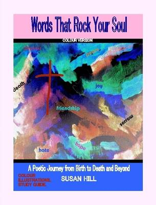 """""""Words That Rock Your Soul"""" A Poetic Journey from Birth to Death and Beyond . By Susan Hill COLOUR VERSION"""