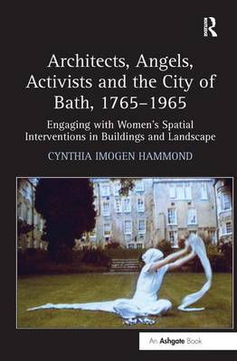 Architects, Angels, Activists and the City of Bath, 1765-1965: Engaging with Women's Spatial Interventions in Buildings and Landscape