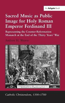 Sacred Music as Public Image for Holy Roman Emperor Ferdinand III: Representing the Counter-Reformation Monarch at the End of the Thirty Years' War