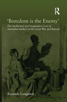 'Boredom is the Enemy': The Intellectual and Imaginative Lives of Australian Soldiers in the Great War and Beyond
