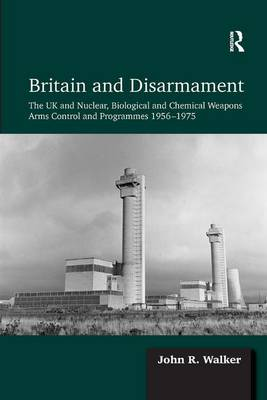 Britain and Disarmament: The UK and Nuclear, Biological and Chemical Weapons Arms Control and Programmes 1956-1975