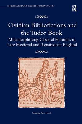 Ovidian Bibliofictions and the Tudor Book: Metamorphosing Classical Heroines in Late Medieval and Renaissance England