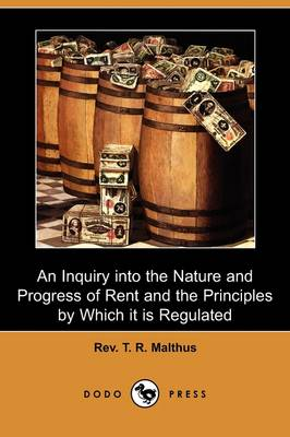An Inquiry Into the Nature and Progress of Rent and the Principles by Which It Is Regulated (Dodo Press)