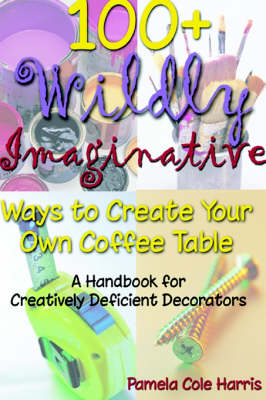 100+ Wildly Imaginative Ways to Create Your Own Coffee Table: A Handbook for Creatively Deficient Decorators