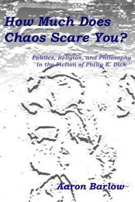 How Much Does Chaos Scare You?: Politics, Religion, and Philosophy in the Fiction of Philip K. Dick
