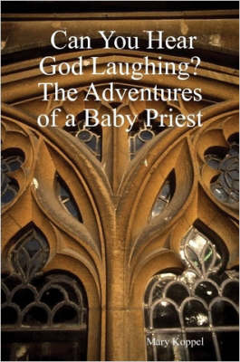 Can You Hear God Laughing? The Adventures of a Baby Priest