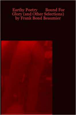 Earthy Poetry Bound For Glory (and Other Selections) by Frank Bond Beaumier