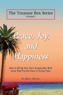 Peace, Joy and Happiness: How to Fill Up Your Life's Treasure Box with Gems That Provide Peace in Trying Times