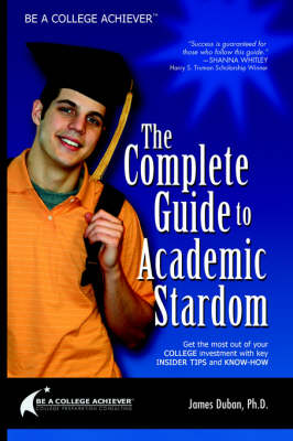Be a College Achiever: The Complete Guide to Academic Stardom