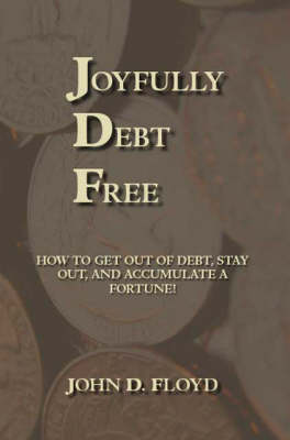 Joyfully Debt Free: How to Get Out of Debt, Stay Out, and Accumulate a Fortune!