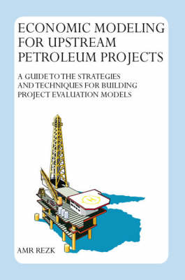 Economic Modeling for Upstream Petroleum Projects: A Guide to the Strategies and Techniques for Building Project Evaluation Models