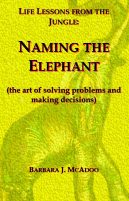 Life Lessons from the Jungle: Naming the Elephant (the Art of Solving Problems and Making Decisions)