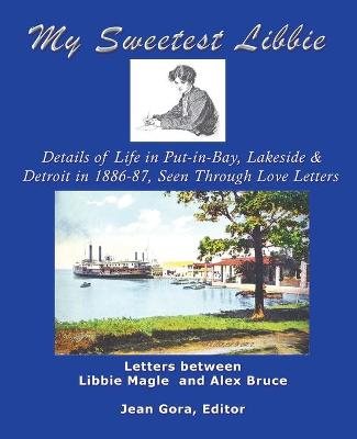 My Sweetest Libbie-Details of Life in Put-in-Bay, Lakeside and Detroit as Seen in Love Letters, 1886-87