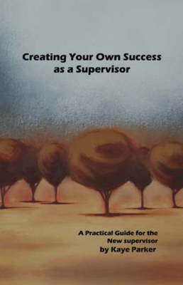 Creating Your Own Success as a Supervisor: A Practical Guide for the New Supervisor